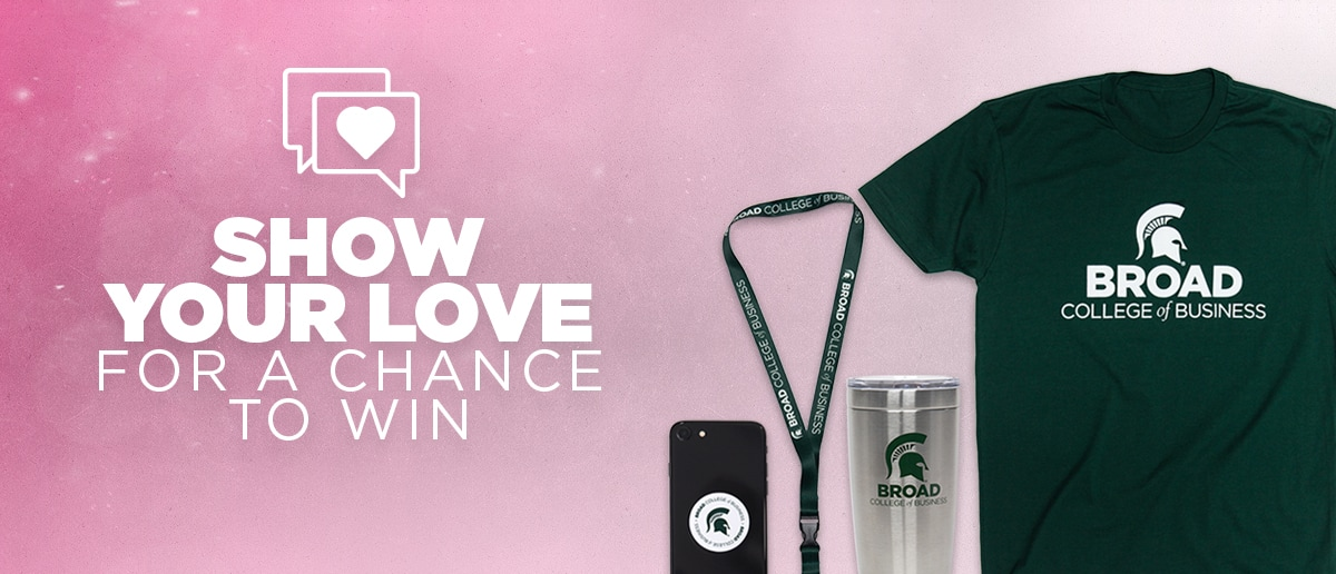 Show your love for a chance to win free Broad College of Business swag. Pictured items include: t-shirt, tumbler, lanyard, popsocket with Broad branding.