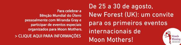 De 25 a 30 de agosto, New Forest (UK): um convite para os primeiros eventos internacionais de Moon Mothers! Para celebrar a Bênção Mundial do Útero pessoalmente com Miranda Gray e participar de eventos especiais organizados para Moon Mothers. > CLIQUE AQUI PARA INFORMAÇÕES