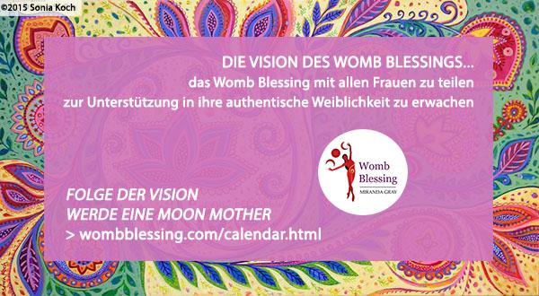 DIE VISION DES WOMB BLESSINGS... das Womb Blessing mit allen Frauen zu teilen zur Unterstützung in ihre authentische Weiblichkeit zu erwachen Folge der Vision – werde eine Moon Mother: http://www.wombblessing.com/calendar.html