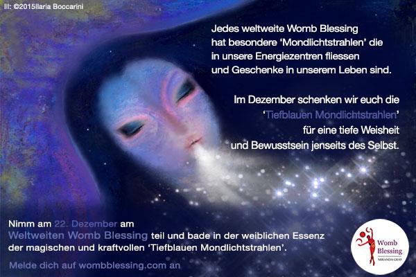 Jedes weltweite Womb Blessing hat besondere 'Mondlichtstrahlen' die in unsere Energiezentren fliessen und Geschenke in unserem Leben sind. Im Dezember schenken wir euch die 'Tiefblauen Mondlichtstrahlen' für eine tiefe Weisheit und Bewusstsein jenseits des Selbst. Nimm am 22 Dezember am Weltweiten Womb Blessing teil und bade in der weiblichen Essenz der magischen und kraftvollen 'Tiefblauen Mondlichtstrahlen'. Melde dich auf wombblessing.com an