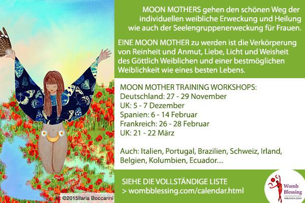 Moon Mothers walk a beautiful path of offering individual female awakening and healing and soul group awakening and healing for the women. Becoming a Moon Mother is embodying the purity and grace, love and light, serenity and wisdom of the Divine Feminine and living our best possible femininity and our best possible life. MOON MOTHER TRAINING WORKSHOPS: Germany: 27 - 29 november UK: 5 - 7 December Spain: 6 - 14 February France: 26 - 28 February UK: 21 - 22 March Also: Italy, Portugal, Brazil, Switzerland, Ireland, Belgium, Colombia, Ecuador.... CONSULT THE FULL LIST > Moon Mothers gehen den schönen Weg der individuellen weibliche Erweckung und Heilung wie auch der Seelengruppenerweckung für Frauen. Eine Moon Mother zu werden ist die Verkörperung von Reinheit und Anmut, Liebe, Licht und Weisheit des Göttlich Weiblichen und einer bestmöglichen Weiblichkeit wie eines besten Lebens. MOON MOTHER TRAINING WORKSHOPS - Deutschland: 27 - 29 November, UK: 5 - 7 Dezember, Spanien: 6 - 14 Februar, Frankreich: 26 - 28 Februar, UK: 21 - 22 März. Auch: Italien, Portugal, Brazilien, Schweiz, Irland, Belgien, Kolumbien, Ecuador... SIEHE DIE VOLLSTÄNDIGE LISTE: wombblessing.com/calendar.html