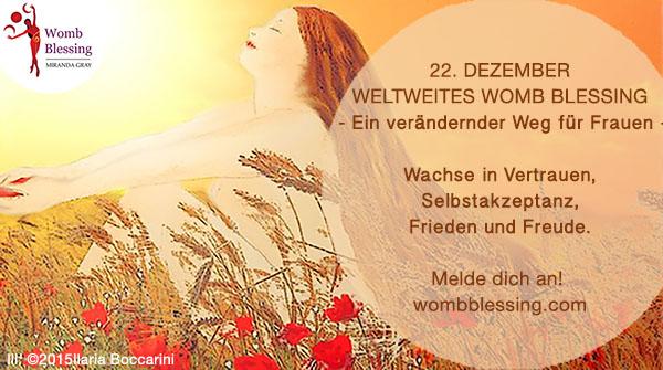 22nd DecemberWorldwide Womb Blessing - A life changing path for women - Grow in confidence, self-acceptance, inner peace and joy. Register now: 22 Dezember Weltweites Womb Blessing - Ein verändernder Weg für Frauen - Wachse in Vertrauen, Selbstakzeptanz, Frieden und Freude. Melde dich an! wombblessing.com