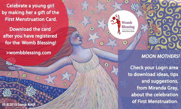 Celebrate a young girl by making her a gift of the First Menstruation Card. Download the card after you have registered for the Womb Blessing! http://www.mirandagray.co.uk/register.html Moon Mothers! Check your Login area to download ideas, tips and suggestions, from Miranda Gray, about the celebration of First Menstruation.