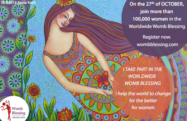 I TAKE PART IN THE WORLDWIDE WOMB BLESSING… I help the world to change for the better for women. On the 27th of October, join more than 100.000 women in the Worldwide Womb Blessing Register now: http://www.mirandagray.co.uk/register.html