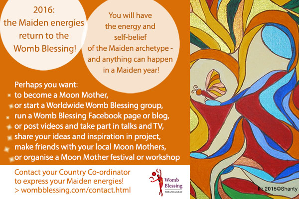 2016: the Maiden energies return to the Womb Blessing! You will have the energy and self-belief of the Maiden archetype - and anything can happen in a Maiden year! Perhaps you want: to become a Moon Mother, or start a Worldwide Womb Blessing group, run a Womb Blessing Facebook page or blog, or post videos and take part in talks and TV, share your ideas and inspiration in project, make friends with your local Moon Mothers, or organise a Moon Mother festival or workshop Contact your Country Co-ordinator to express your Maiden energies! http://www.wombblessing.com/contact.html