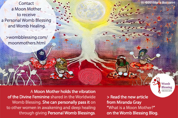 "Contact a Moon Mother to receive a Personal Womb Blessing and Womb Healing: http://www.wombblessing.com/moonmothers.html A Moon Mother holds the vibration of the Divine Feminine shared in the Worldwide Womb Blessing. She can personally pass it on to other women in awakening and deep healing through giving Personal Womb Blessings. > Read the new article from Miranda Gray ""What is a Moon Mother?"" on the Womb Blessing Blog."