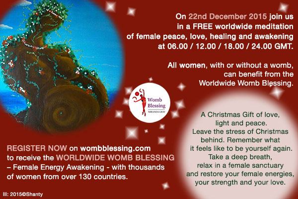 On 22nd December 2015 join us in a FREE worldwide meditation of female peace, love, healing and awakening at 06.00 / 12.00 / 18.00 / 24.00 GMT. Register NOW on http://www.mirandagray.co.uk/register.html to receive the Worldwide Womb Blessing – Female Energy Awakening - with thousands of women from over 130 countries. All women, with or without a womb, can benefit from the Worldwide Womb Blessing. A Christmas Gift of love, light and peace. Leave the stress of Christmas behind. Remember what it feels like to be yourself again. Take a deep breath, relax in a female sanctuary and restore your female energies, your strength and your love.