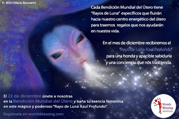 """Cada Bendición Mundial del Útero tiene """"Rayos de Luna"""" específicos que fluirán hacia nuestro centro energético del útero para traernos regalos que nos ayudarán en nuestra vida. En el mes de diciembre recibiremos el """"Rayo de Luna Azul Profundo"""" para una honda y apacible sabiduría y una conciencia que nos trascienda. El 22 de diciembre únete a nosotras en la Bendición Mundial del Útero y baña tu esencia femenina en este mágico y poderoso """"Rayo de Luna Azul Profundo"""". Regístrate en wombblessing.com"""