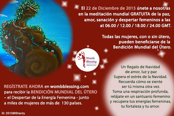 El 22 de Diciembre de 2015 únete a nosotras en la meditación mundial GRATUITA de la paz, amor, sanación y despertar femeninos a las 06.00, 12.00, 18.00 y 24.00 GMT. Todas las mujeres, con o sin útero, pueden beneficiarse de la Bendición Mundial del Útero. Un Regalo de Navidad de amor, luz y paz. Supera el estrés de la Navidad. Recuerda cómo se siente ser tú misma otra vez. Toma una respiración profunda, relájate en un santuario femenino y recupera tus energías femeninas, tu fortaleza y tu amor. REGÍSTRATE AHORA en wombblessing.com para recibir la BENDICIÓN MUNDIAL DEL ÚTERO, el Despertar de la Energía Femenina, junto a miles de mujeres de más de 130 países.