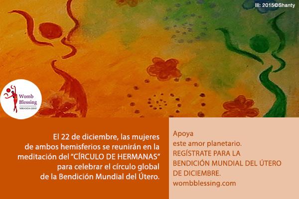 """El 22 de diciembre, las mujeres de ambos hemisferios se reunirán en la meditación del """"CÍRCULO DE HERMANAS"""" para celebrar el círculo global de la Bendición Mundial del Útero. Apoya este amor planetario. REGÍSTRATE PARA LA BENDICIÓN MUNDIAL DEL ÚTERO DE DICIEMBRE. wombblessing.com"""