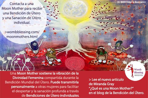 Contacta a una Moon Mother para recibir una Bendición de Útero y una Sanación de Útero individual. Una Moon Mother sostiene la vibración de la Divinidad Femenina compartida durante la Bendición Mundial del Útero. Puede transmitirla personalmente a otras mujeres para facilitar el despertar y la sanación profunda a través de Bendiciones de Útero individuales. Lee el nuevo artículo de Miranda ¿Qué es una Moon Mother? en el blog de la Bendición del Útero.