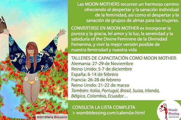 Las Moon Mothers recorren un hermoso camino ofreciendo el despertar y la sanación individual de la feminidad, así como el despertar y la sanación de grupos de almas para las mujeres. CONVERTIRSE EN MOON MOTHER es incorporar la pureza y la gracia, el amor y la luz, la serenidad y la sabiduría de la Divinidad Femenina, y vivir la mejor versión posible de nuestra feminidad y nuestra vida. TALLERES DE CAPACITACIÓN COMO MOON MOTHER: Alemania: 27-29 de Noviembre, Reino Unido: 5-7 de diciembre, España: 6-14 de febrero, Francia: 26-28 de febrero, Reino Unido: 21-22 de marzo. También: Italia, Portugal, Brasil, Suiza, Irlanda, Bélgica, Colombia, Ecuador. CONSULTA LA LISTA COMPLETA wombblessing.com/calendar.html