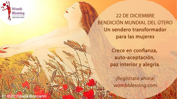 22 de Diciembre - BENDICIÓN MUNDIAL DEL ÚTERO - Un sendero transformador para las mujeres. Crece en confianza, auto-aceptación, paz interior y alegría. Regístrate ahora - wombblessing.com