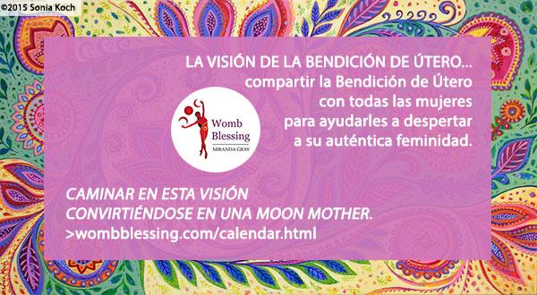 'LA VISIÓN DE LA BENDICIÓN DE ÚTERO... compartir la Bendición de Útero con todas las mujeres para ayudarles a despertar a su auténtica feminidad. Caminar en esta visión convirtiéndose en una Moon Mother: http://www.wombblessing.com/calendar.html