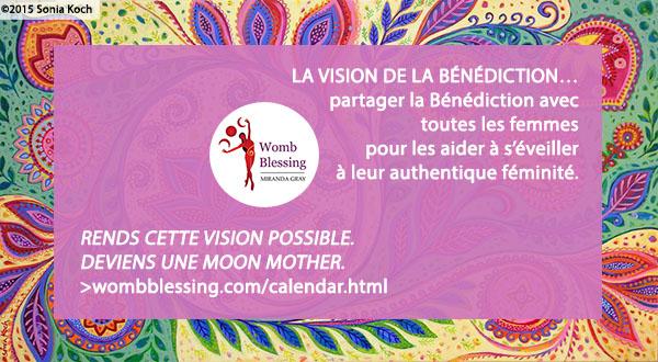 'LA VISION DE LA BÉNÉDICTION… partager la Bénédiction avec toutes les femmes pour les aider à s'éveiller à leur authentique féminité. Rends cette vision possible - deviens une Moon Mother. http://www.wombblessing.com/calendar.html