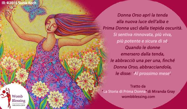 """'Donna Orso aprì la tenda alla nuova luce dell'alba e Prima Donna uscì dalla tiepida oscurità. Si sentiva rinnovata, più viva, più potente e sicura di sé. Quando le donne emersero dalla tenda, le abbracciò una per una, finché Donna Orso, abbracciandola a sua volta, le disse: 'Al prossimo mese'. Tratto da """"La Storia di Prima Donna"""" di Miranda Gray Iscriviti: http://www.mirandagray.co.uk/register.html"""