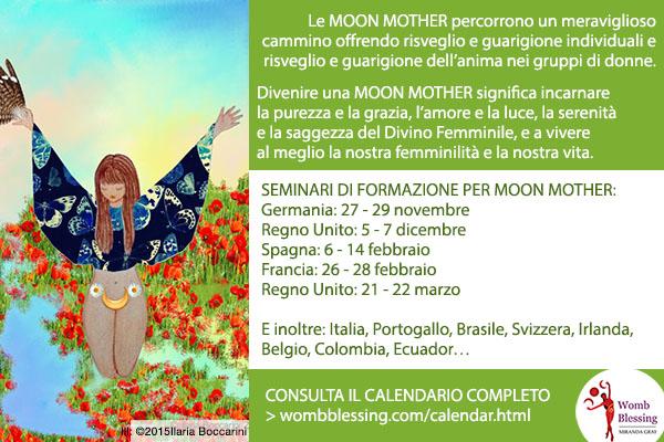 Le Moon Mother percorrono un meraviglioso cammino offrendo risveglio e guarigione individuali e risveglio e guarigione dell'anima nei gruppi di donne. Divenire una Moon Mother significa incarnare la purezza e la grazia, l'amore e la luce, la serenità e la saggezza del Divino Femminile, e a vivere al meglio la nostra femminilità e la nostra vita. SEMINARI DI FORMAZIONE PER MOON MOTHER: Germania: 27 - 29 novembre Regno Unito: 5 - 7 dicembre Spagna: 6 - 14 febbraio Francia: 26 - 28 febbraio Regno Unito: 21 - 22 marzo E inoltre: Italia, Portogallo, Brasile, Svizzera, Irlanda, Belgio, Colombia, Ecuador… > http://www.wombblessing.com/calendar.html