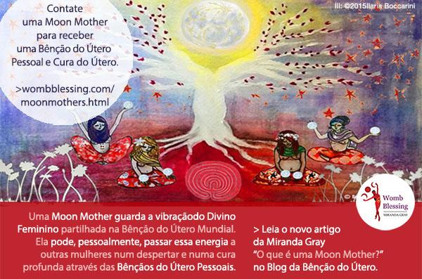 """Contate uma Moon Mother para receber uma Bênção do Útero Pessoal e Cura do Útero. Uma Moon Mother guarda a vibração do Divino Feminino partilhada na Bênção do Útero Mundial. Ela pode, pessoalmente, passar essa energia a outras mulheres num despertar e numa cura profunda através das Bênçãos do Útero Pessoais. > Leia o novo artigo da Miranda Gray """"O que é uma Moon Mother?"""" no Blog da Bênção do Útero."""
