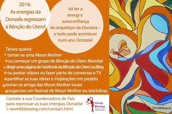 2016: As energias da Donzela regressam à Bênção do Útero! Irá ter a energia e autoconfiança do arquétipo da Donzela – e tudo pode acontecer num ano Donzela! Talvez queira: tornar-se uma Moon Mother, ou começar um grupo de Bênção do Útero Mundial, dirigir uma página de Facebook da Bênção do Útero ou Blog, ou postar vídeos ou fazer parte de conversas e TV, partilhar as suas ideias e inspirações em projeto, tornar-se amiga das Moon Mother locais, ou organizar um festival de Moon Mother ou workshop Contate a sua Coordenadora de País para expressar as suas energias Donzela! > http://www.wombblessing.com/contact.html