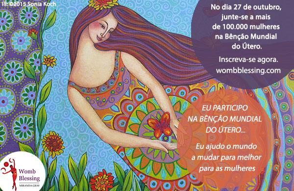 EU PARTICIPO NA BÊNÇÃO MUNDIAL DO ÚTERO... Eu ajudo o mundo a mudar para melhor para as mulheres No dia 27 de outubro, junte-se a mais de 100.000 mulheres na Bênção Mundial do Útero. Inscreva-se agora: http://www.mirandagray.co.uk/register.html
