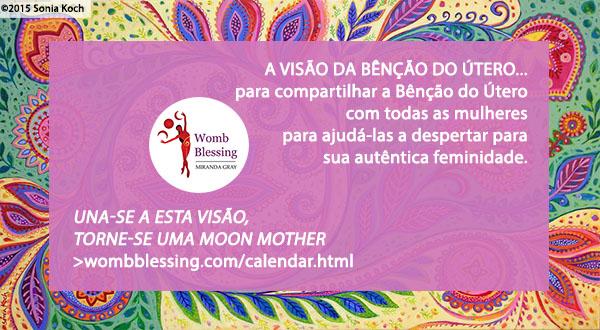 'A VISÃO DA BÊNÇÃO DO ÚTERO... para compartilhar a Bênção do Útero com todas as mulheres para ajudá-las a despertar para sua autêntica feminidade. Walk the vision – become a Moon Mother. http://www.wombblessing.com/calendar.html